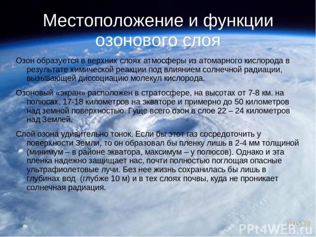 Местоположение и функции озонового слоя Озон образуется в верхних слоях атмосферы из атомарного кислорода в результате химической реакции под влиянием солнечной радиации, вызывающей диссоциацию молекул кислорода. Озоновый «экран» расположен в страто…