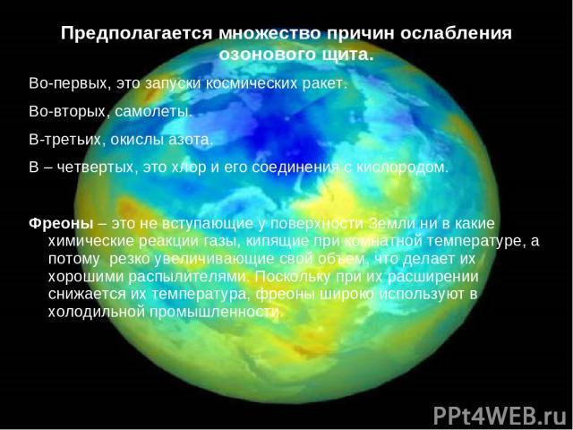 Предполагается множество причин ослабления озонового щита. Во-первых, это запуски космических ракет. Во-вторых, самолеты. В-третьих, окислы азота. В – четвертых, это хлор и его соединения с кислородом. Фреоны – это не вступающие у поверхности Земли …