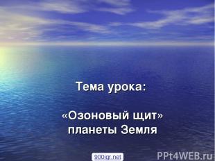 Тема урока: «Озоновый щит» планеты Земля 900igr.net
