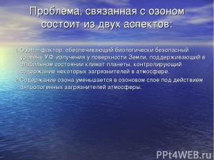 Проблема, связанная с озоном состоит из двух аспектов: 1.Озон – фактор, обеспечи