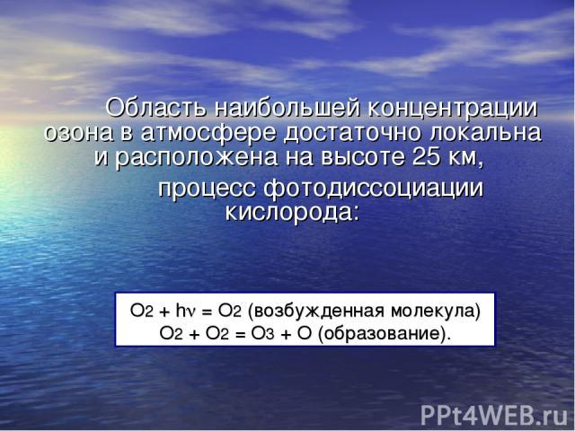 O2 + h = O2 (возбужденная молекула) O2 + O2 = O3 + O (образование). Область наибольшей концентрации озона в атмосфере достаточно локальна и расположена на высоте 25 км, процесс фотодиссоциации кислорода: