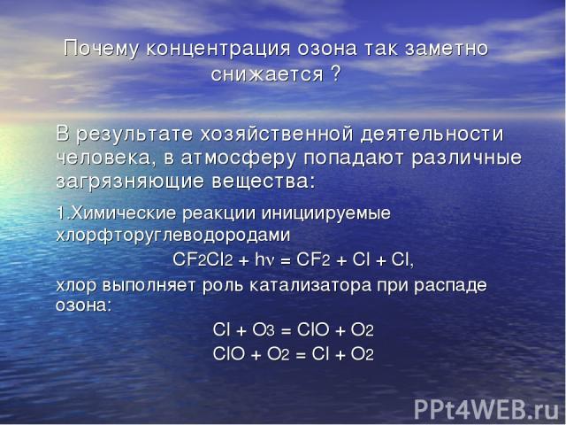 Почему концентрация озона так заметно снижается ? В результате хозяйственной деятельности человека, в атмосферу попадают различные загрязняющие вещества: 1.Химические реакции инициируемые хлорфторуглеводородами CF2Cl2 + h = CF2 + Cl + Cl, хлор выпол…