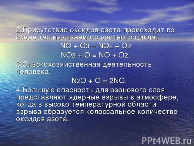 2.Присутствие оксидов азота происходит по схеме так называемого азотного цикла: NO + O3 = NO2 + O2 NO2 + O = NO + O2. 3.Сльскохозяйственная деятельность человека. N2O + O = 2NO. 4.Большую опасность для озонового слоя представляют ядерные взрывы в ат…
