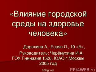 «Влияние городской среды на здоровье человека» Дорохина А., Есаян Л., 10 «Б», Ру