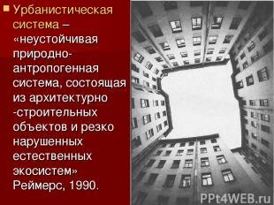Урбанистическая система – «неустойчивая природно-антропогенная система, состояща