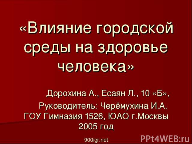 «Влияние городской среды на здоровье человека» Дорохина А., Есаян Л., 10 «Б», Руководитель: Черёмухина И.А. ГОУ Гимназия 1526, ЮАО г.Москвы 2005 год 900igr.net