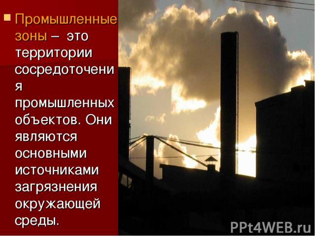 Промышленные зоны – это территории сосредоточения промышленных объектов. Они являются основными источниками загрязнения окружающей среды.