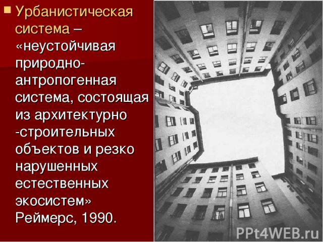 Урбанистическая система – «неустойчивая природно-антропогенная система, состоящая из архитектурно -строительных объектов и резко нарушенных естественных экосистем» Реймерс, 1990.