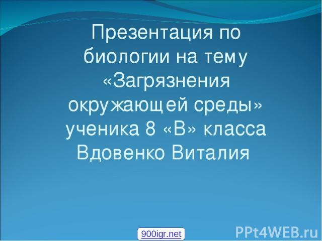 Презентация по биологии на тему «Загрязнения окружающей среды» ученика 8 «В» класса Вдовенко Виталия 900igr.net