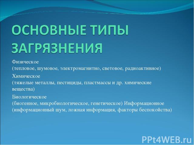 Физическое (тепловое, шумовое, электромагнитно, световое, радиоактивное) Химическое (тяжелые металлы, пестициды, пластмассы идр.химические вещества) Биологическое (биогенное, микробиологическое, генетическое) Информационное (информационный шум, ло…