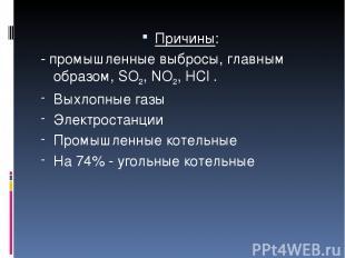 Причины: - промышленные выбросы, главным образом, SO2, NO2, HCl . Выхлопные газы
