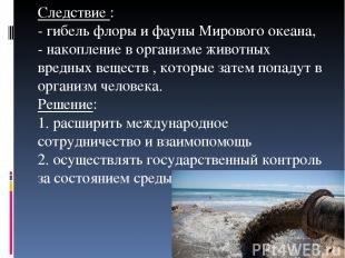 Следствие : - гибель флоры и фауны Мирового океана, - накопление в организме жив