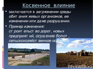 Косвенное влияние заключается в загрязнении среды обитания живых организмов, ее