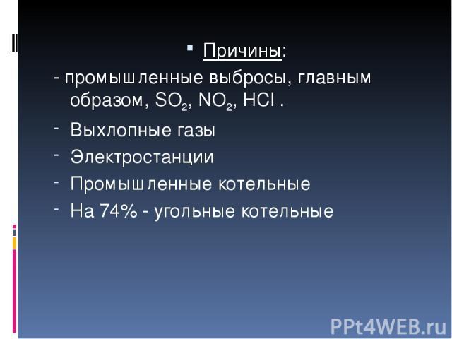 Причины: - промышленные выбросы, главным образом, SO2, NO2, HCl . Выхлопные газы Электростанции Промышленные котельные На 74% - угольные котельные