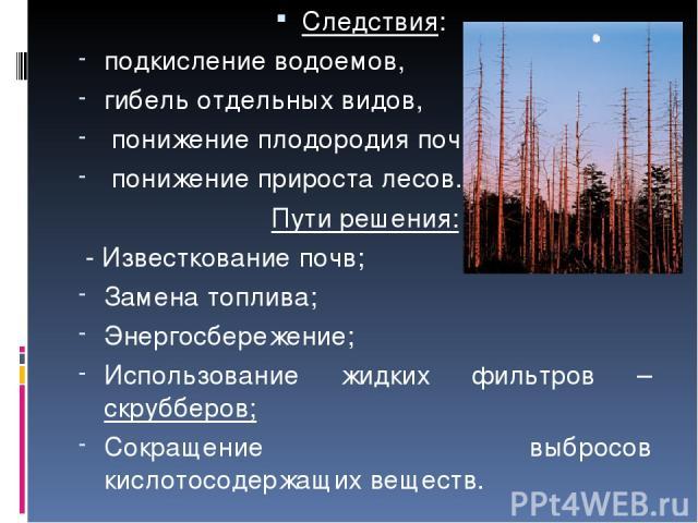 Следствия: подкисление водоемов, гибель отдельных видов, понижение плодородия почв, понижение прироста лесов. Пути решения: - Известкование почв; Замена топлива; Энергосбережение; Использование жидких фильтров – скрубберов; Сокращение выбросов кисло…