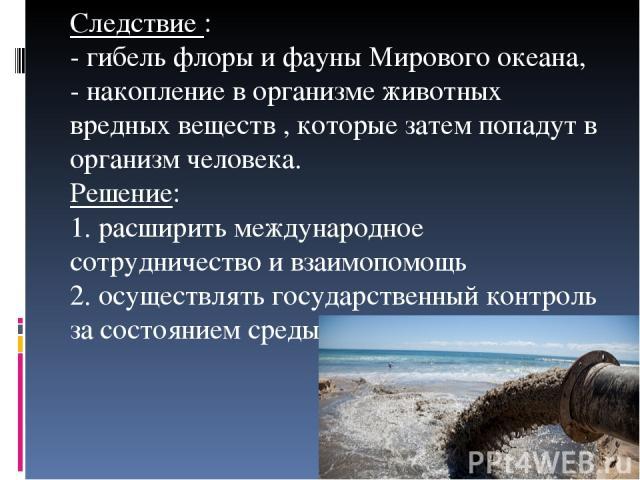Следствие : - гибель флоры и фауны Мирового океана, - накопление в организме животных вредных веществ , которые затем попадут в организм человека. Решение: 1. расширить международное сотрудничество и взаимопомощь 2. осуществлять государственный конт…