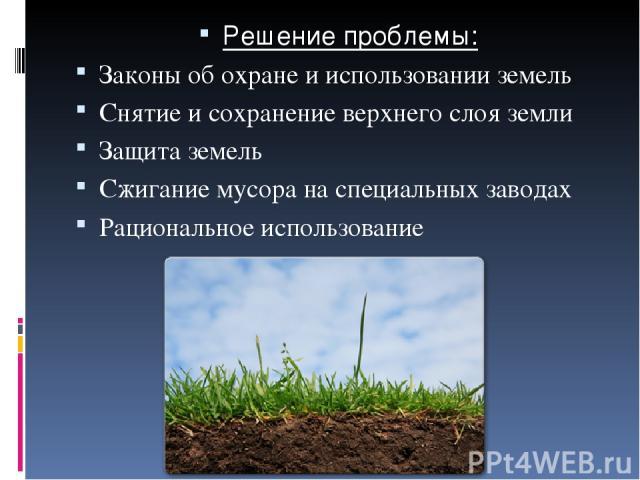 Решение проблемы: Законы об охране и использовании земель Снятие и сохранение верхнего слоя земли Защита земель Сжигание мусора на специальных заводах Рациональное использование