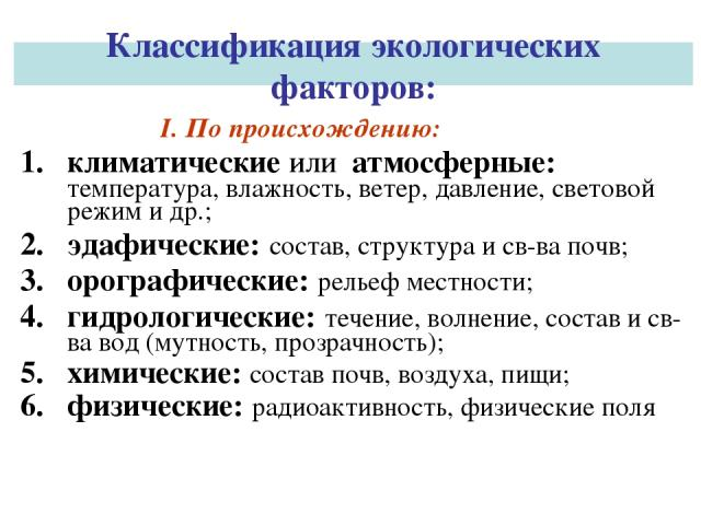 Классификация экологических факторов: I. По происхождению: климатические или атмосферные: температура, влажность, ветер, давление, световой режим и др.; эдафические: состав, структура и св-ва почв; орографические: рельеф местности; гидрологические: …
