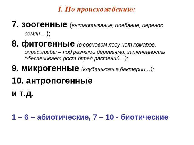 I. По происхождению: 7. зоогенные (вытаптывание, поедание, перенос семян…); 8. фитогенные (в сосновом лесу нет комаров, опред.грибы – под разными деревьями, затененность обеспечивает рост опред.растений…); 9. микрогенные (клубеньковые бактерии…); 10…