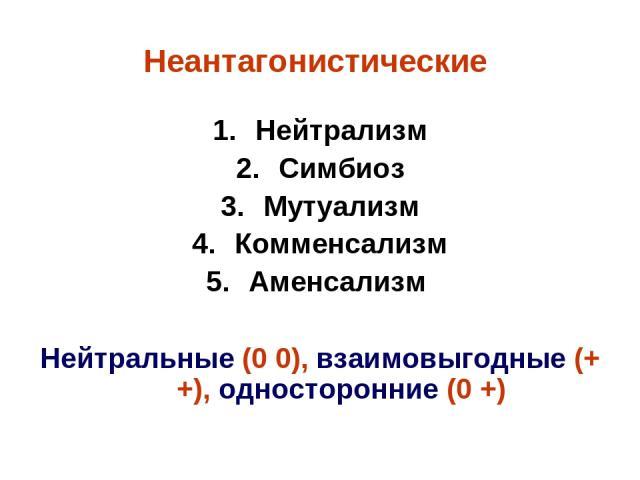 Неантагонистические Нейтрализм Симбиоз Мутуализм Комменсализм Аменсализм Нейтральные (0 0), взаимовыгодные (+ +), односторонние (0 +)