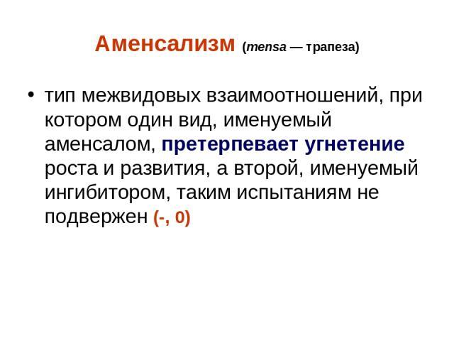 Аменсализм (mensa— трапеза) тип межвидовых взаимоотношений, при котором один вид, именуемый аменсалом, претерпевает угнетение роста и развития, а второй, именуемый ингибитором, таким испытаниям не подвержен (-, 0)