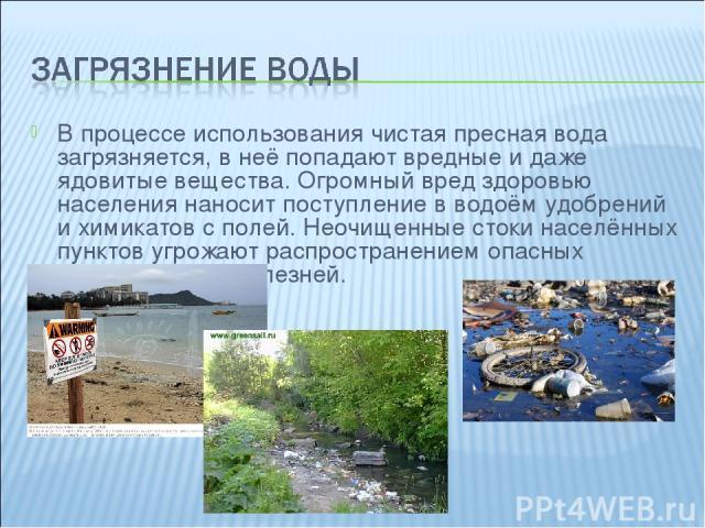 В процессе использования чистая пресная вода загрязняется, в неё попадают вредные и даже ядовитые вещества. Огромный вред здоровью населения наносит поступление в водоём удобрений и химикатов с полей. Неочищенные стоки населённых пунктов угрожают ра…
