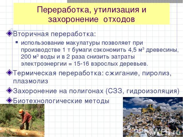 Переработка, утилизация и захоронение отходов Вторичная переработка: использование макулатуры позволяет при производстве 1 т бумаги сэкономить 4,5 м3 древесины, 200 м3 воды и в 2 раза снизить затраты электроэнергии = 15-16 взрослых деревьев. Термиче…