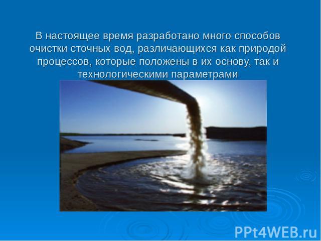 В настоящее время разработано много способов очистки сточных вод, различающихся как природой процессов, которые положены в их основу, так и технологическими параметрами