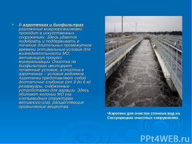 В аэротенках и биофильтрах разложение микроорганизмами проходит в искусственных сооружениях. Здесь удается подобрать и поддерживать в течение длительных промежутков времени оптимальные условия для жизнедеятельности МО, активизируя процесс минерализа…