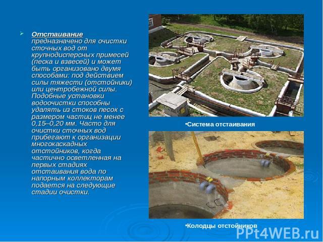 Отстаивание предназначено для очистки сточных вод от крупнодисперсных примесей (песка и взвесей) и может быть организовано двумя способами: под действием силы тяжести (отстойники) или центробежной силы. Подобные установки водоочистки способны удалят…