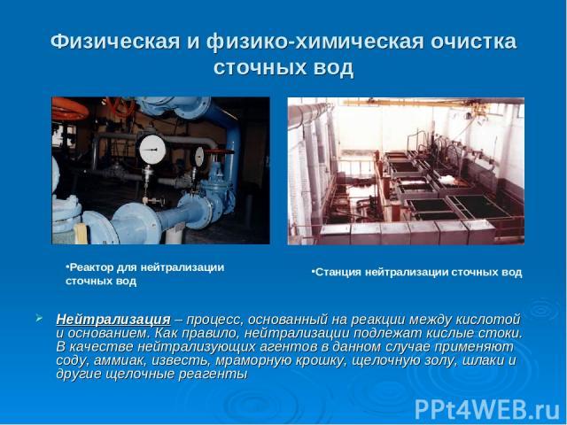 Физическая и физико-химическая очистка сточных вод Нейтрализация – процесс, основанный на реакции между кислотой и основанием. Как правило, нейтрализации подлежат кислые стоки. В качестве нейтрализующих агентов в данном случае применяют соду, аммиак…