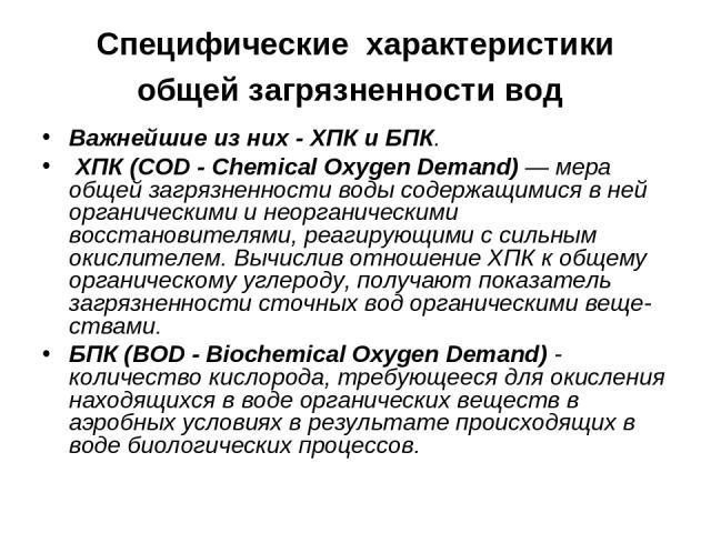 Специфические характеристики общей загрязненности вод Важнейшие из них - ХПК и БПК. ХПК (COD - Chemical Oxygen Demand) — мера общей загрязненности воды содержащимися в ней органическими и неорганическими восстановителями, реагирующими с сильным окис…