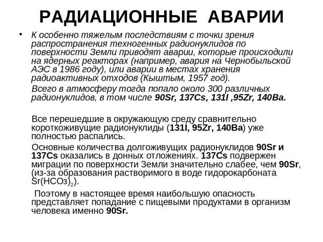 РАДИАЦИОННЫЕ АВАРИИ К особенно тяжелым последствиям с точки зрения распространения техногенных радионуклидов по поверхности Земли приводят аварии, которые происходили на ядерных реакторах (например, авария на Чернобыльской АЭС в 1986 году), или авар…