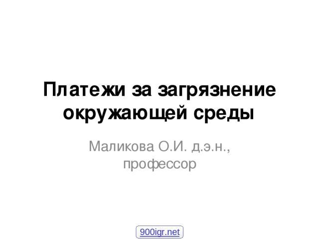 Платежи за загрязнение окружающей среды Маликова О.И. д.э.н., профессор 900igr.net