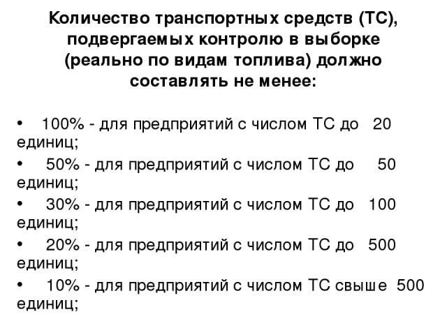 Количество транспортных средств (ТС), подвергаемых контролю в выборке (реально по видам топлива) должно составлять не менее: 100% - для предприятий с числом ТС до 20 единиц; 50% - для предприятий с числом ТС до 50 единиц; 30% - для предприятий с чис…