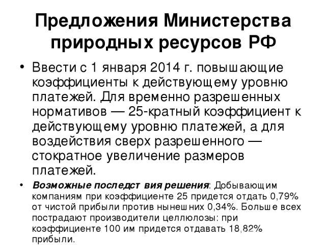 Предложения Министерства природных ресурсов РФ Ввести с 1 января 2014 г. повышающие коэффициенты к действующему уровню платежей. Для временно разрешенных нормативов — 25-кратный коэффициент к действующему уровню платежей, а для воздействия сверх раз…