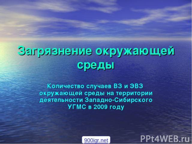Загрязнение окружающей среды Количество случаев ВЗ и ЭВЗ окружающей среды на территории деятельности Западно-Сибирского УГМС в 2009 году 900igr.net