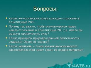 Вопросы: Какие экологические права граждан отражены в Конституции РФ? Почему так