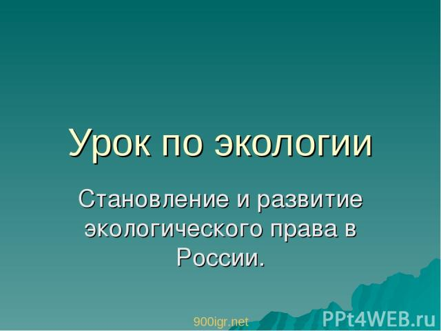 Урок по экологии Становление и развитие экологического права в России. 900igr.net