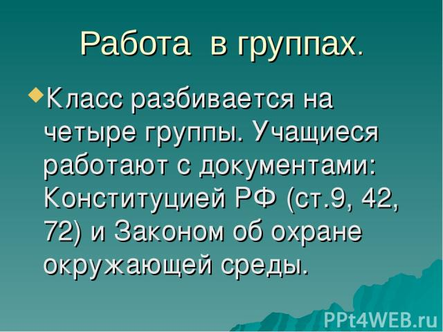 Работа в группах. Класс разбивается на четыре группы. Учащиеся работают с документами: Конституцией РФ (ст.9, 42, 72) и Законом об охране окружающей среды.