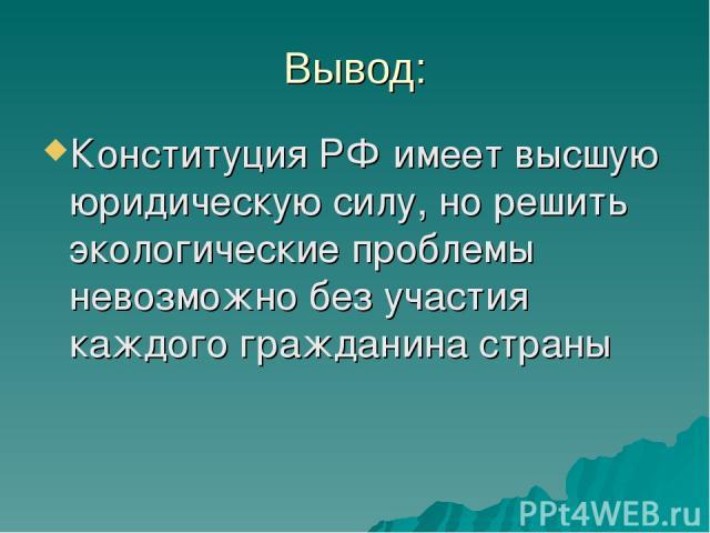 Вывод: Конституция РФ имеет высшую юридическую силу, но решить экологические проблемы невозможно без участия каждого гражданина страны