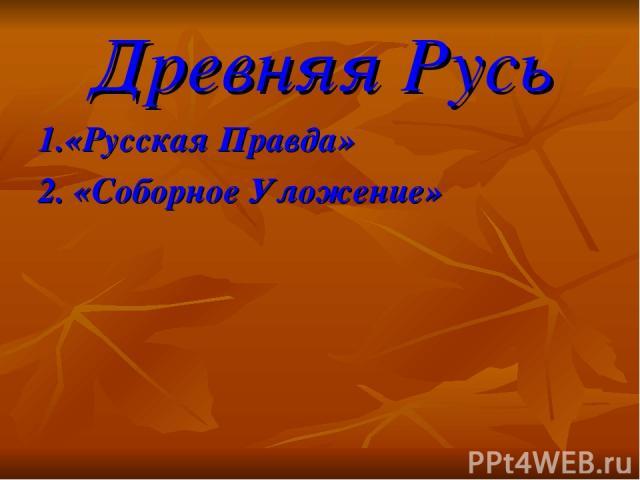 Древняя Русь 1.«Русская Правда» 2. «Соборное Уложение»
