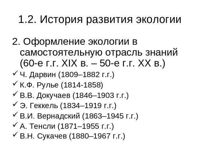 1.2. История развития экологии 2. Оформление экологии в самостоятельную отрасль знаний (60-е г.г. XIX в. – 50-е г.г. XX в.) Ч. Дарвин (1809–1882 г.г.) К.Ф. Рулье (1814-1858) В.В. Докучаев (1846–1903 г.г.) Э. Геккель (1834–1919 г.г.) В.И. Вернадский …