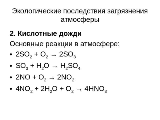 Экологические последствия загрязнения атмосферы 2. Кислотные дожди Основные реакции в атмосфере: 2SO2 + O2 → 2SO3 SO3 + H2O → H2SO4 2NO + O2 → 2NO2 4NO2 + 2H2O + O2 → 4HNO3