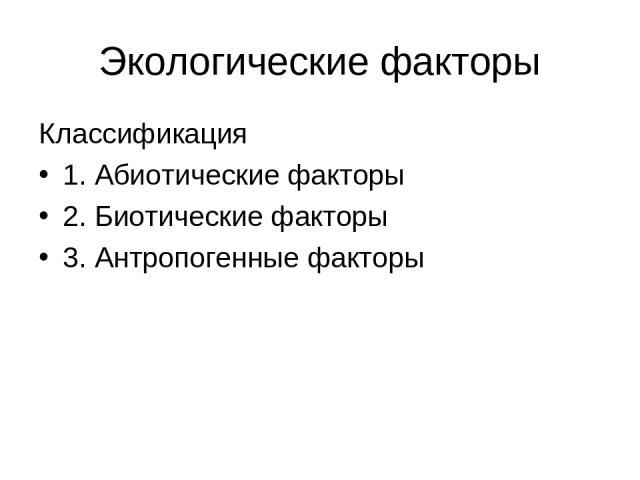 Экологические факторы Классификация 1. Абиотические факторы 2. Биотические факторы 3. Антропогенные факторы