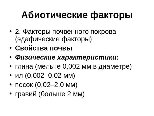 Абиотические факторы 2. Факторы почвенного покрова (эдафические факторы) Свойства почвы Физические характеристики: глина (мельче 0,002 мм в диаметре) ил (0,002–0,02 мм) песок (0,02–2,0 мм) гравий (больше 2 мм)