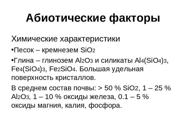 Абиотические факторы Химические характеристики Песок – кремнезем SiO2 Глина – глинозем Al2O3 и силикаты Al4(SiO4)3, Fe4(SiO4)3, Fe2SiO4. Большая удельная поверхность кристаллов. В среднем состав почвы: > 50 % SiO2, 1 – 25 % Al2O3, 1 – 10 % оксиды же…