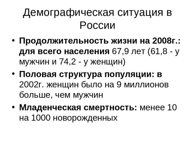 Демографическая ситуация в России Продолжительность жизни на 2008г.: для всего населения 67,9 лет (61,8 - у мужчин и 74,2 - у женщин) Половая структура популяции: в 2002г. женщин было на 9 миллионов больше, чем мужчин Младенческая смертность: менее …