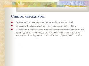 Список литературы. Воронков Н.А. «Основы экологии» – М.: «Агар», 1997. Экология.