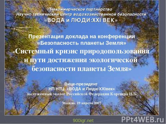 Некоммерческое партнёрство Научно технический центр водохозяйственной безопасности «ВОДА и ЛЮДИ:XXI ВЕК» Презентация доклада на конференции «Безопасность планеты Земля» «Системный кризис природопользования и пути достижения экологической безопасност…